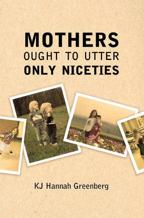 Mothers Ought To Utter Only Niceties by KJ Hannah Greenberg